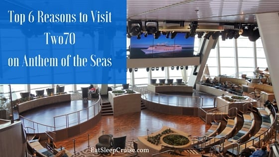 Top 6 Reasons to Visit Two70 on Anthem of the Seas