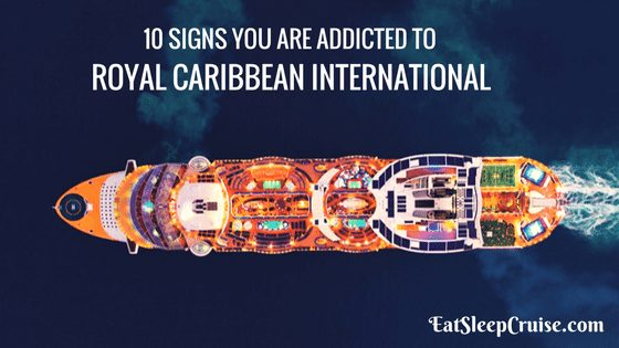 Top 10 Signs You Are Addicted to Royal Caribbean