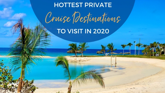 Hottest Cruise Private Destinations to Visit in 2020